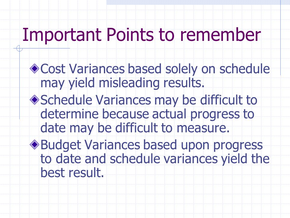 Important Points to remember Cost Variances based solely on schedule may yield misleading results. Schedule Variances may be difficult to determine be