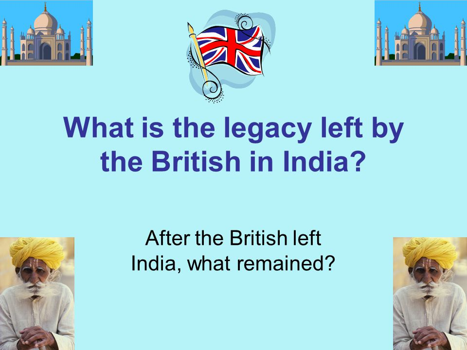 What is the legacy left by the British in India? After the British left India, what remained?