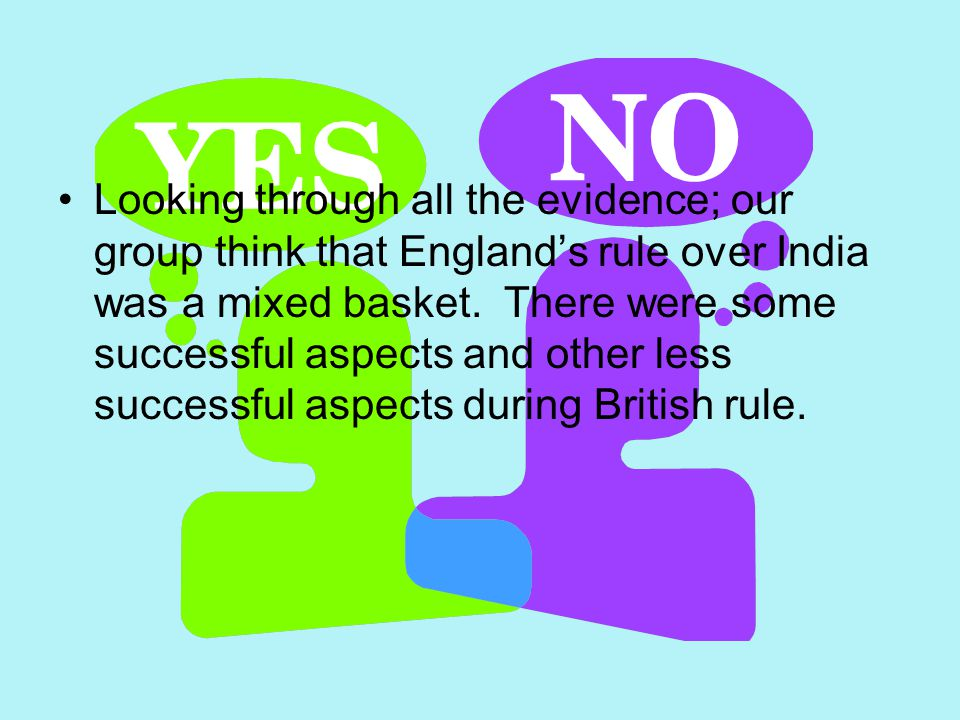 Looking through all the evidence; our group think that Englands rule over India was a mixed basket. There were some successful aspects and other less