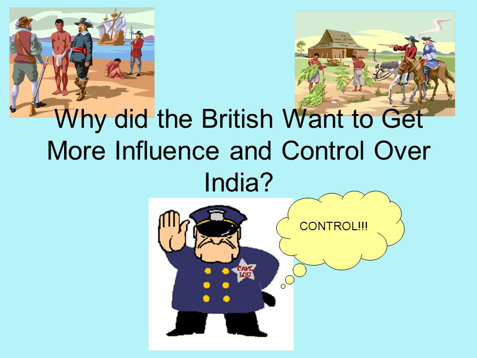 Why did the British Want to Get More Influence and Control Over India? CONTROL!!!