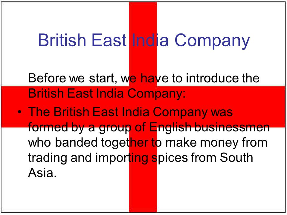 British East India Company Before we start, we have to introduce the British East India Company: The British East India Company was formed by a group
