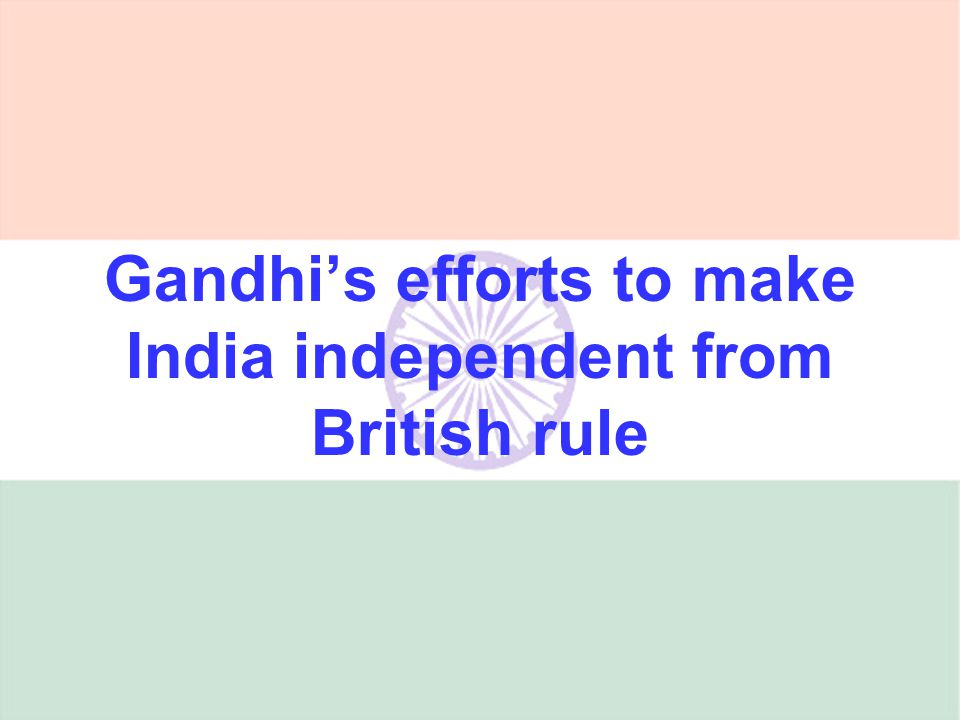 Gandhis efforts to make India independent from British rule