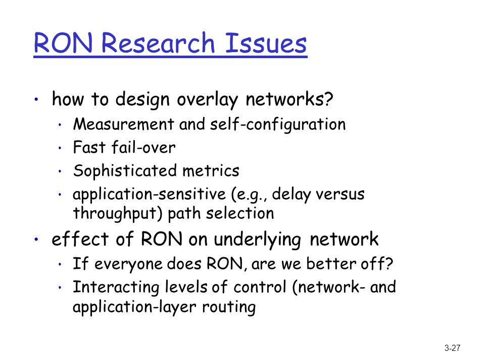 3-27 RON Research Issues how to design overlay networks? Measurement and self-configuration Fast fail-over Sophisticated metrics application-sensitive