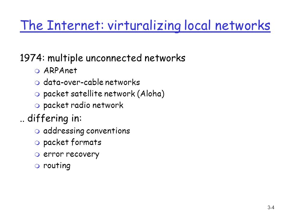 3-4 The Internet: virturalizing local networks 1974: multiple unconnected networks m ARPAnet m data-over-cable networks m packet satellite network (Al