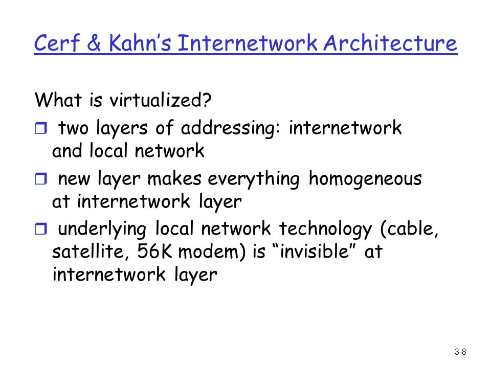 3-8 Cerf & Kahns Internetwork Architecture What is virtualized? r two layers of addressing: internetwork and local network r new layer makes everythin