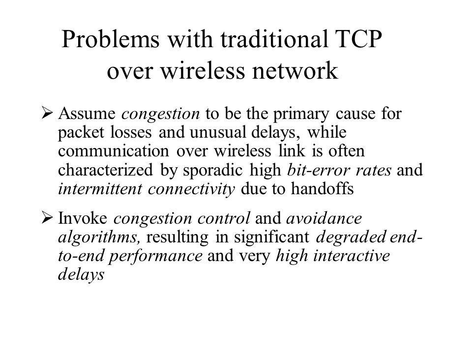 Assume congestion to be the primary cause for packet losses and unusual delays, while communication over wireless link is often characterized by sporadic high bit-error rates and intermittent connectivity due to handoffs Invoke congestion control and avoidance algorithms, resulting in significant degraded end- to-end performance and very high interactive delays Problems with traditional TCP over wireless network