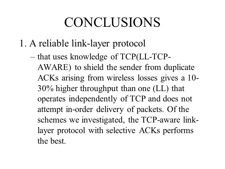 CONCLUSIONS 1. A reliable link-layer protocol –that uses knowledge of TCP(LL-TCP- AWARE) to shield the sender from duplicate ACKs arising from wireles