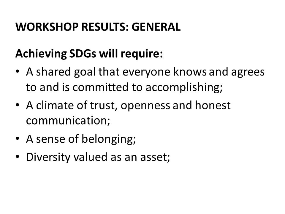 WORKSHOP RESULTS: GENERAL Achieving SDGs will require: A shared goal that everyone knows and agrees to and is committed to accomplishing; A climate of trust, openness and honest communication; A sense of belonging; Diversity valued as an asset;