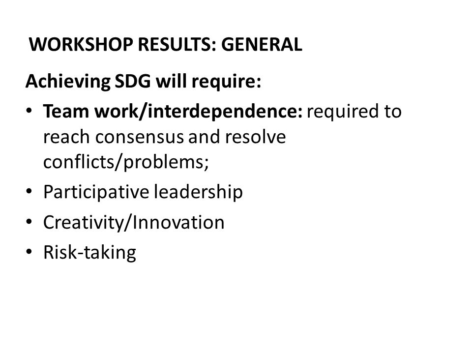 WORKSHOP RESULTS: GENERAL Achieving SDG will require: Team work/interdependence: required to reach consensus and resolve conflicts/problems; Participative leadership Creativity/Innovation Risk-taking