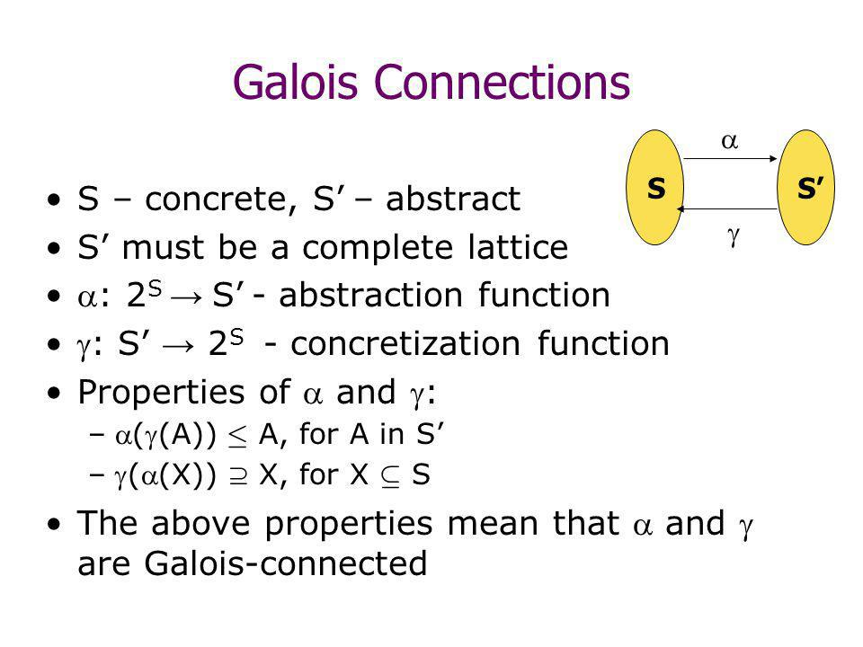 Galois Connections S – concrete, S – abstract S must be a complete lattice : 2 S S - abstraction function : S 2 S - concretization function Properties of and : –((A)) · A, for A in S –((X)) X, for X µ S The above properties mean that and are Galois-connected SS