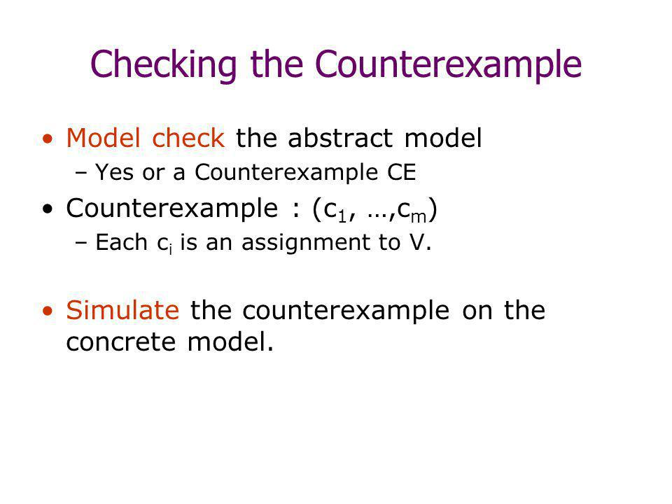 Checking the Counterexample Model check the abstract model –Yes or a Counterexample CE Counterexample : (c 1, …,c m ) –Each c i is an assignment to V.