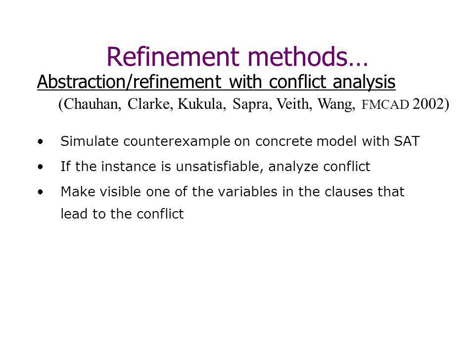 Simulate counterexample on concrete model with SAT If the instance is unsatisfiable, analyze conflict Make visible one of the variables in the clauses that lead to the conflict (Chauhan, Clarke, Kukula, Sapra, Veith, Wang, FMCAD 2002) Abstraction/refinement with conflict analysis Refinement methods…