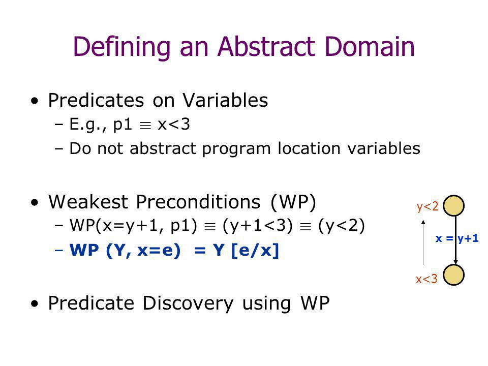Defining an Abstract Domain Predicates on Variables –E.g., p1 ´ x<3 –Do not abstract program location variables Weakest Preconditions (WP) –WP(x=y+1, p1) ´ (y+1<3) ´ (y<2) –WP (Y, x=e) = Y [e/x] Predicate Discovery using WP x = y+1 x<3 y<2