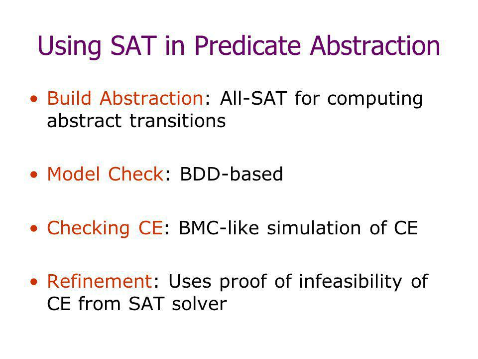 Using SAT in Predicate Abstraction Build Abstraction: All-SAT for computing abstract transitions Model Check: BDD-based Checking CE: BMC-like simulation of CE Refinement: Uses proof of infeasibility of CE from SAT solver