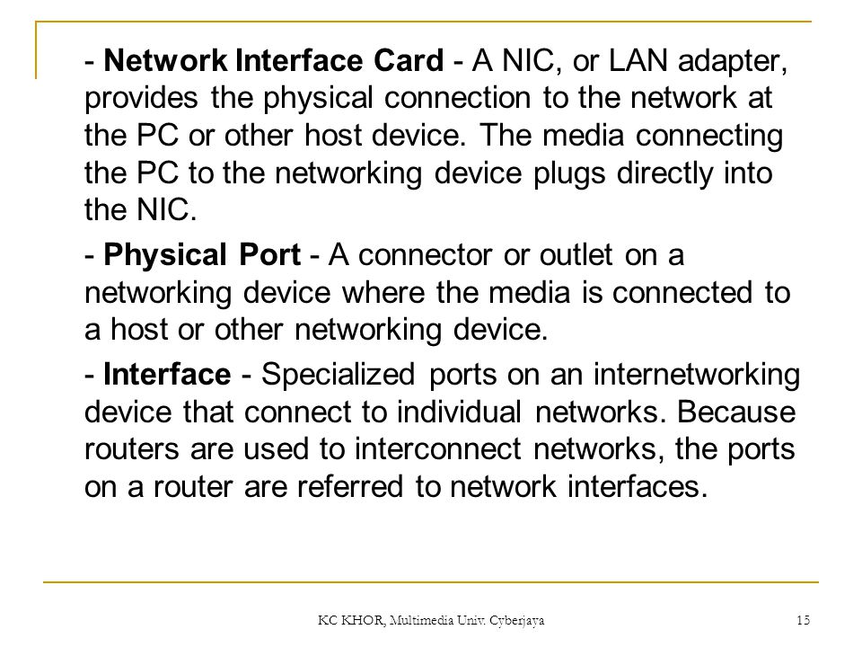 KC KHOR, Multimedia Univ. Cyberjaya 15 - Network Interface Card - A NIC, or LAN adapter, provides the physical connection to the network at the PC or