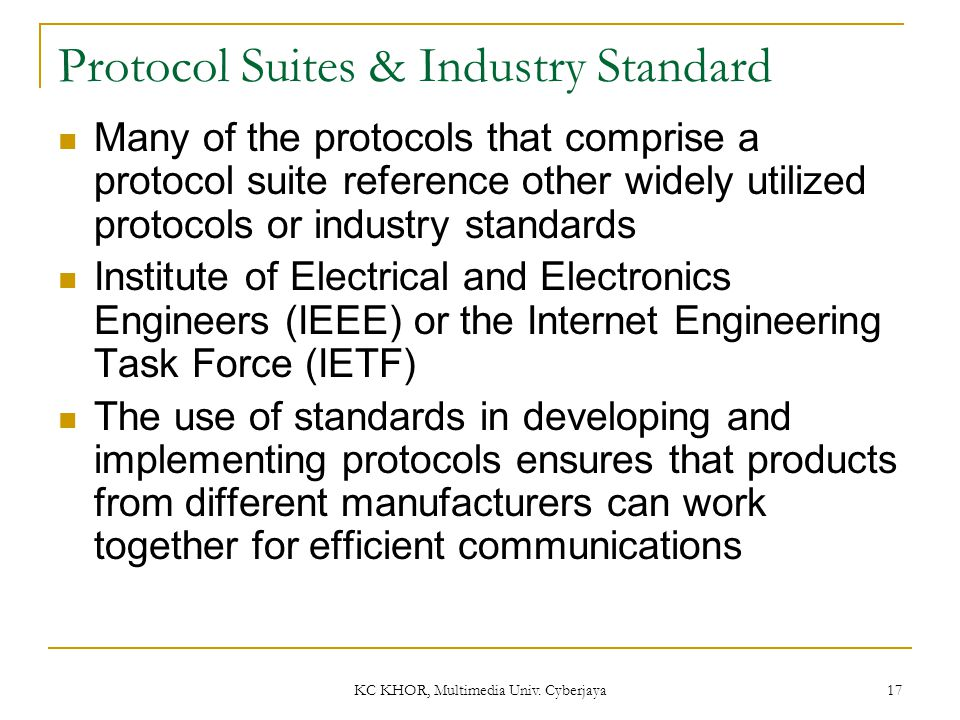 KC KHOR, Multimedia Univ. Cyberjaya 17 Protocol Suites & Industry Standard Many of the protocols that comprise a protocol suite reference other widely