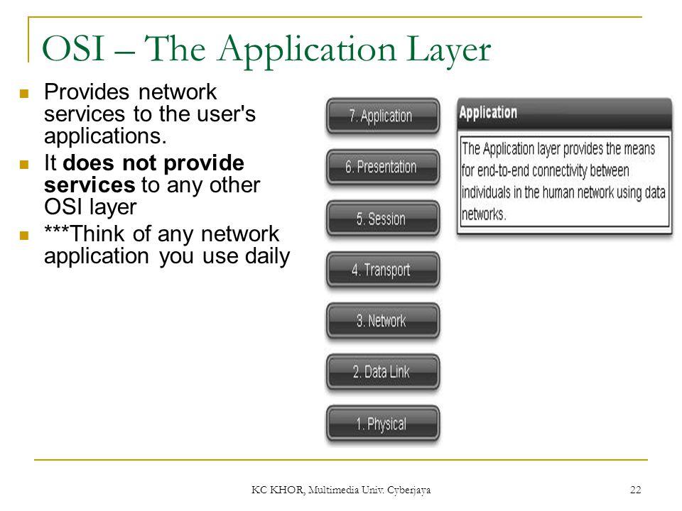 KC KHOR, Multimedia Univ. Cyberjaya 22 OSI – The Application Layer Provides network services to the user's applications. It does not provide services