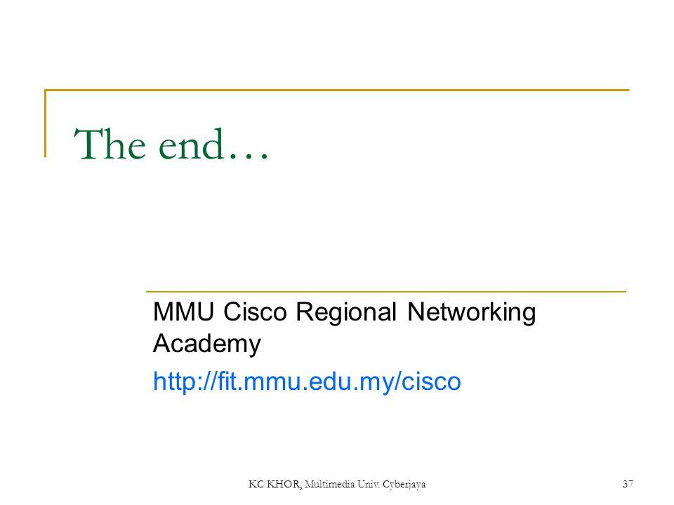 KC KHOR, Multimedia Univ. Cyberjaya 37 The end… MMU Cisco Regional Networking Academy http://fit.mmu.edu.my/cisco
