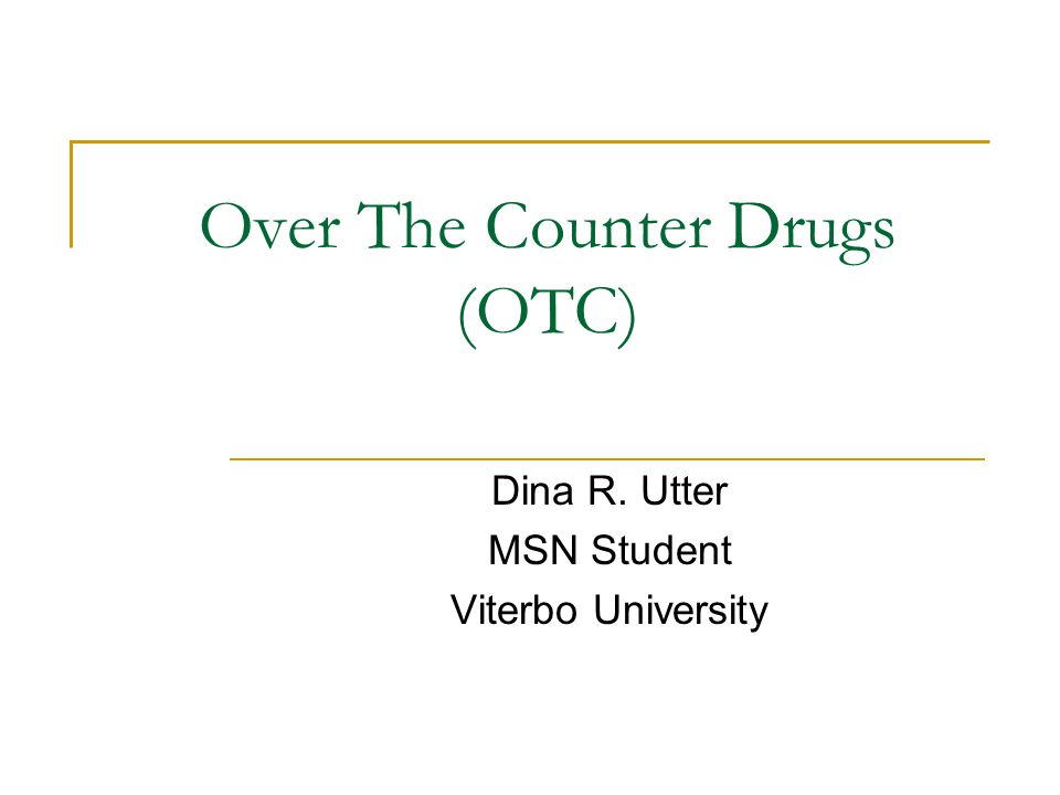 Over The Counter Drugs (OTC) Dina R. Utter MSN Student Viterbo University
