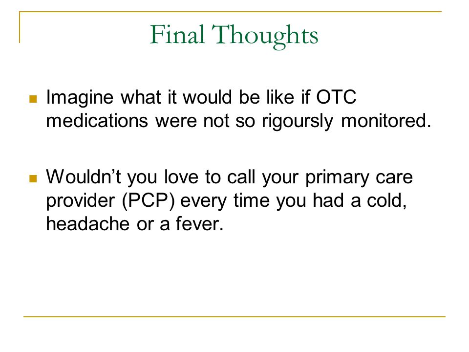 Final Thoughts Imagine what it would be like if OTC medications were not so rigoursly monitored.