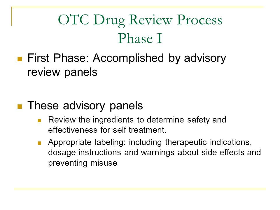 OTC Drug Review Process Phase I First Phase: Accomplished by advisory review panels These advisory panels Review the ingredients to determine safety and effectiveness for self treatment.