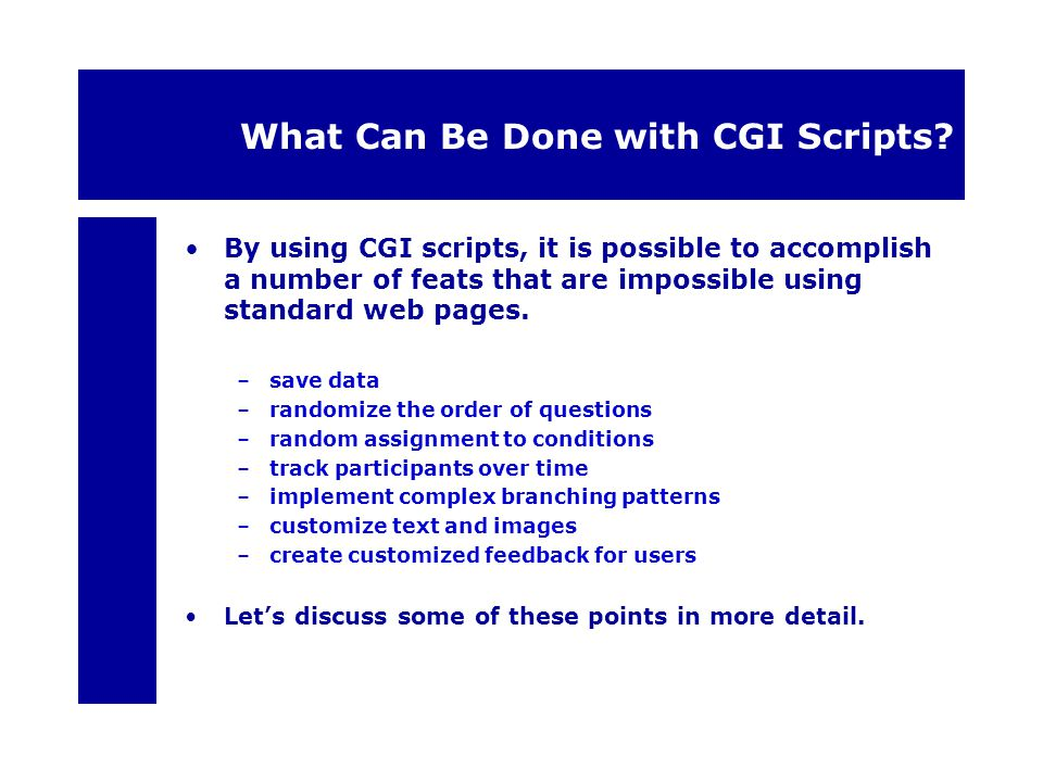 What Can Be Done with CGI Scripts? By using CGI scripts, it is possible to accomplish a number of feats that are impossible using standard web pages.
