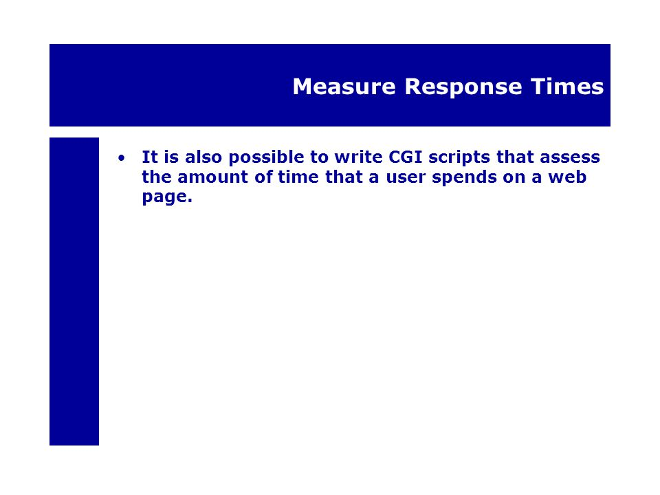 Measure Response Times It is also possible to write CGI scripts that assess the amount of time that a user spends on a web page.