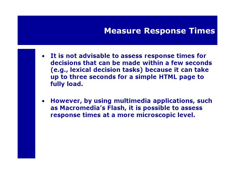Measure Response Times It is not advisable to assess response times for decisions that can be made within a few seconds (e.g., lexical decision tasks)