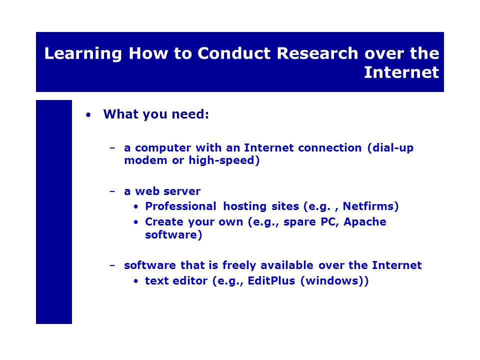 Learning How to Conduct Research over the Internet What you need: –a computer with an Internet connection (dial-up modem or high-speed) –a web server Professional hosting sites (e.g., Netfirms) Create your own (e.g., spare PC, Apache software) –software that is freely available over the Internet text editor (e.g., EditPlus (windows))