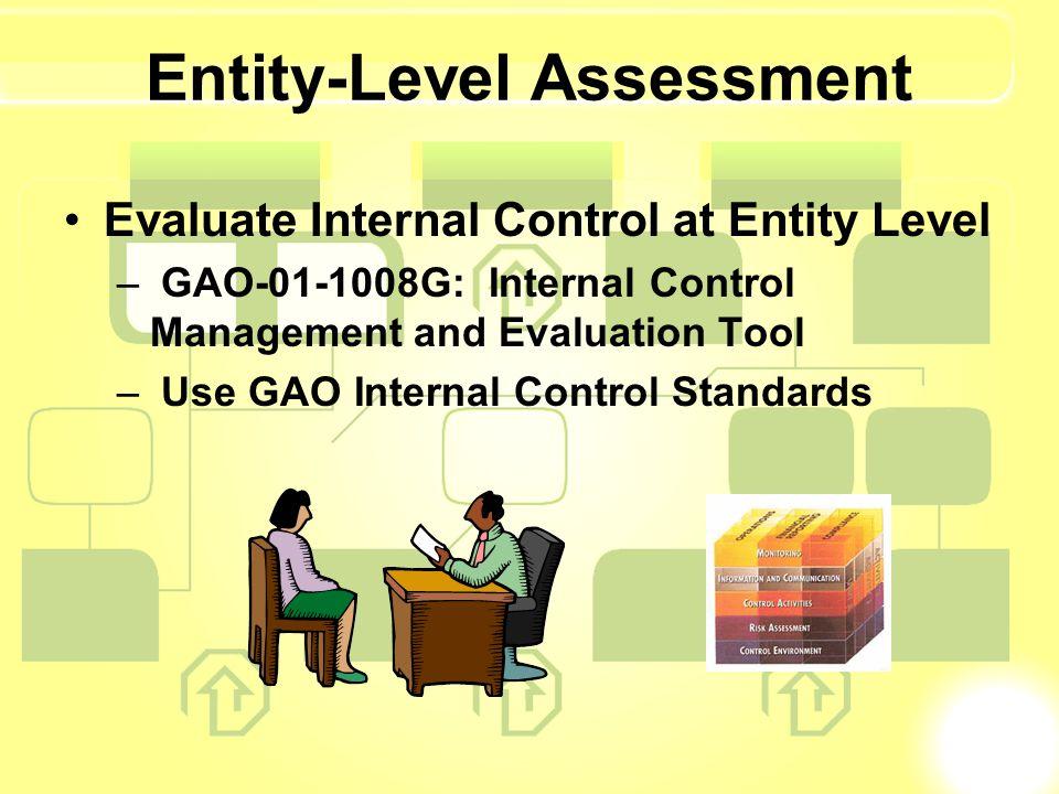 Entity-Level Assessment Evaluate Internal Control at Entity Level – GAO-01-1008G: Internal Control Management and Evaluation Tool – Use GAO Internal Control Standards