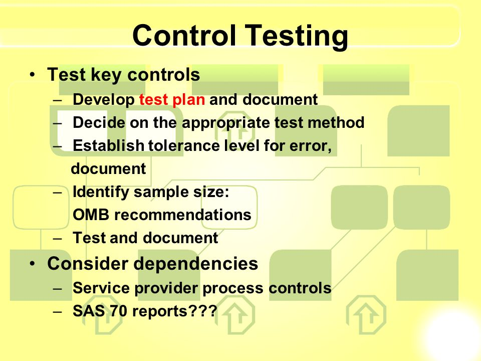 Control Testing Test key controls – Develop test plan and document – Decide on the appropriate test method – Establish tolerance level for error, document – Identify sample size: OMB recommendations – Test and document Consider dependencies – Service provider process controls – SAS 70 reports