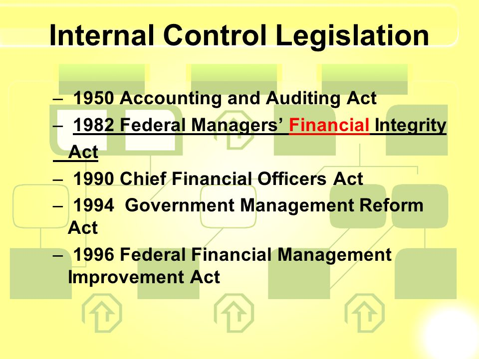 Internal Control Legislation – 1950 Accounting and Auditing Act – 1982 Federal Managers Financial Integrity Act – 1990 Chief Financial Officers Act –