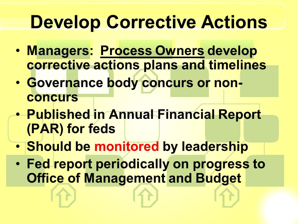 Develop Corrective Actions Managers: Process Owners develop corrective actions plans and timelines Governance body concurs or non- concurs Published in Annual Financial Report (PAR) for feds Should be monitored by leadership Fed report periodically on progress to Office of Management and Budget