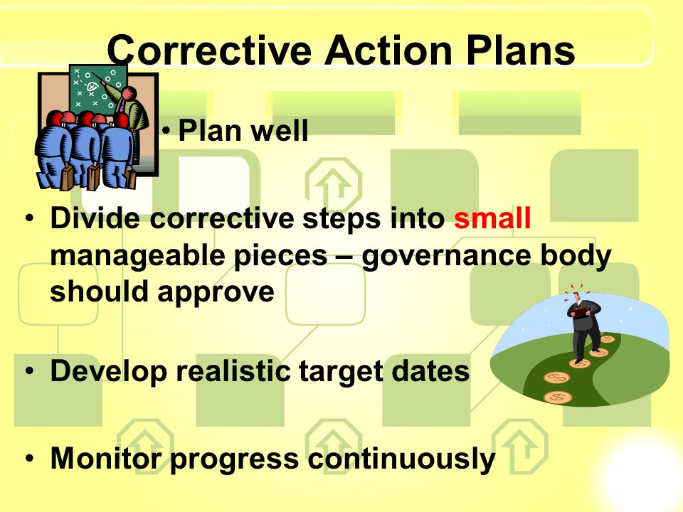 Corrective Action Plans Plan well Divide corrective steps into small manageable pieces – governance body should approve Develop realistic target dates
