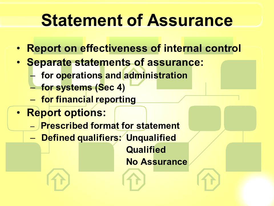 Statement of Assurance Report on effectiveness of internal control Separate statements of assurance: – for operations and administration – for systems (Sec 4) – for financial reporting Report options: – Prescribed format for statement – Defined qualifiers: Unqualified Qualified No Assurance