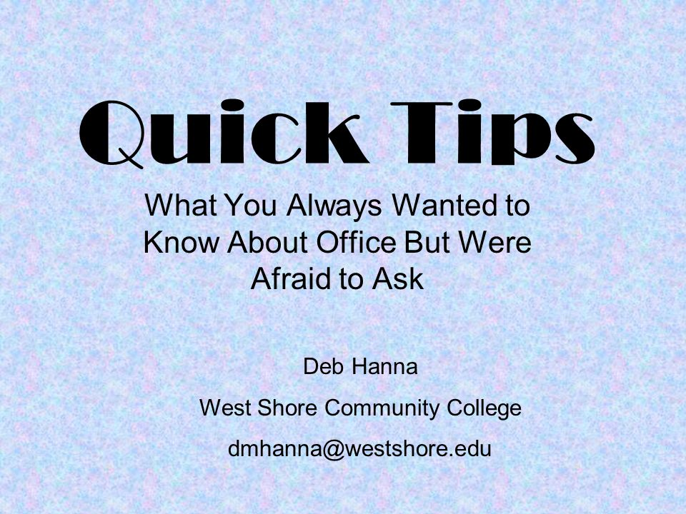 Quick Tips What You Always Wanted to Know About Office But Were Afraid to Ask Deb Hanna West Shore Community College dmhanna@westshore.edu