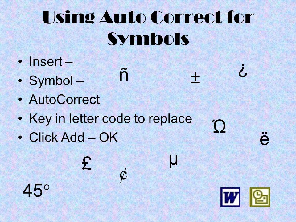 Using Auto Correct for Symbols Insert – Symbol – AutoCorrect Key in letter code to replace Click Add – OK 45 ° ¢ ± Ώ µ ¿ ñ ë £