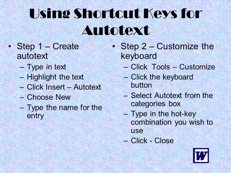 Using Shortcut Keys for Autotext Step 1 – Create autotext –Type in text –Highlight the text –Click Insert – Autotext –Choose New –Type the name for th