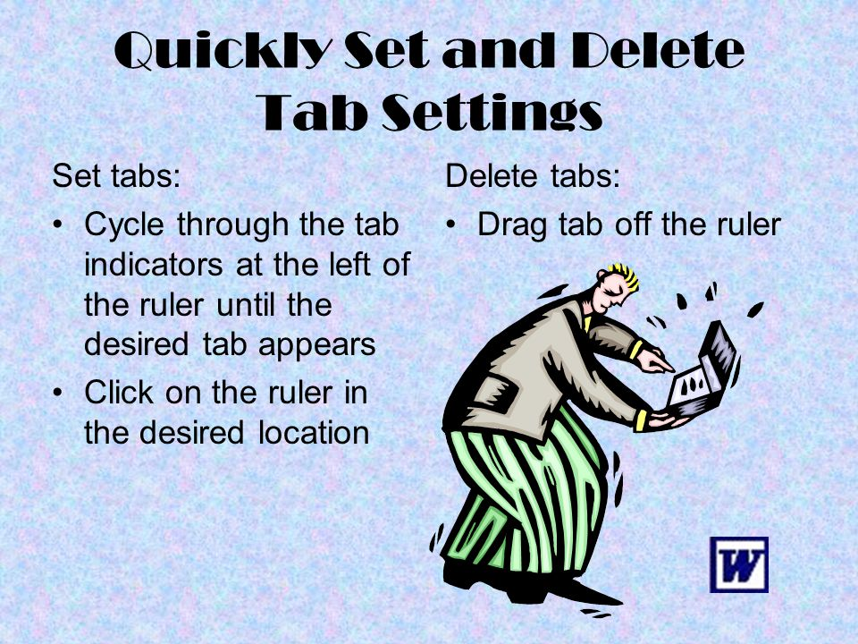 Quickly Set and Delete Tab Settings Set tabs: Cycle through the tab indicators at the left of the ruler until the desired tab appears Click on the rul