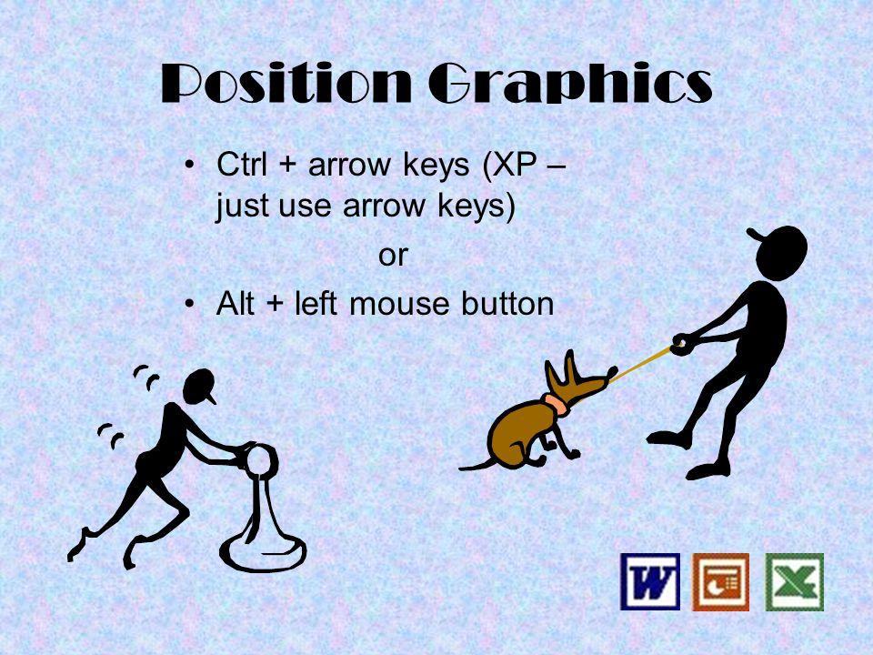 Position Graphics Ctrl + arrow keys (XP – just use arrow keys) or Alt + left mouse button