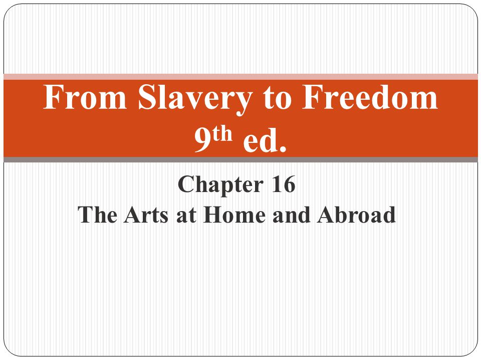 Chapter 16 The Arts at Home and Abroad From Slavery to Freedom 9 th ed.