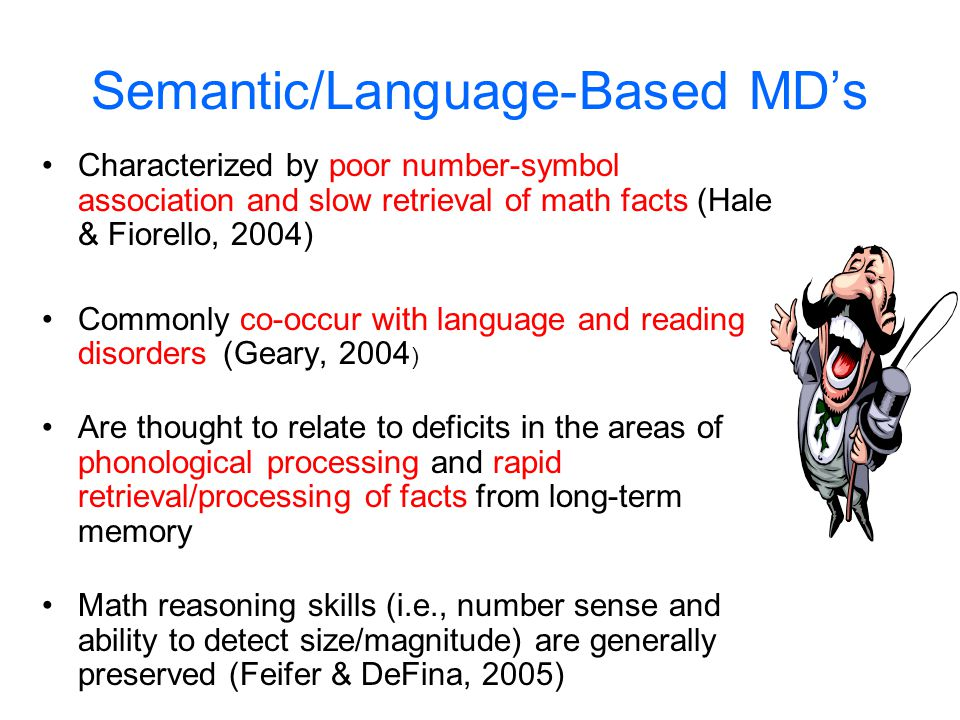 Types of Math Disability (MD) 1.Verbal/Semantic Memory (language based, substantial co-occurrence with reading disabilties) 2.Procedural (AKA: anarith