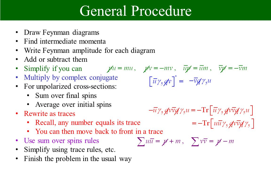 General Procedure Draw Feynman diagrams Find intermediate momenta Write Feynman amplitude for each diagram Add or subtract them Simplify if you can Multiply by complex conjugate For unpolarized cross-sections: Sum over final spins Average over initial spins Rewrite as traces Recall, any number equals its trace You can then move back to front in a trace Use sum over spins rules Simplify using trace rules, etc.