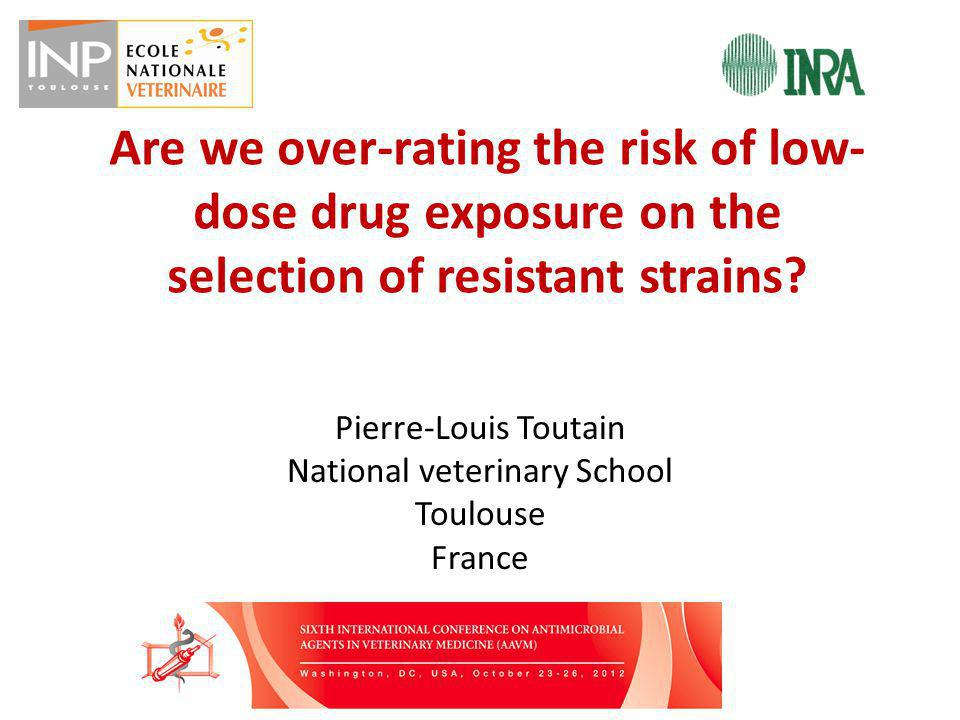 Are we over-rating the risk of low- dose drug exposure on the selection of resistant strains? Pierre-Louis Toutain National veterinary School Toulouse
