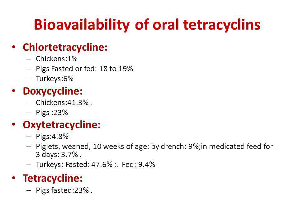 Bioavailability of oral tetracyclins Chlortetracycline: – Chickens:1% – Pigs Fasted or fed: 18 to 19% – Turkeys:6% Doxycycline: – Chickens:41.3%. – Pi