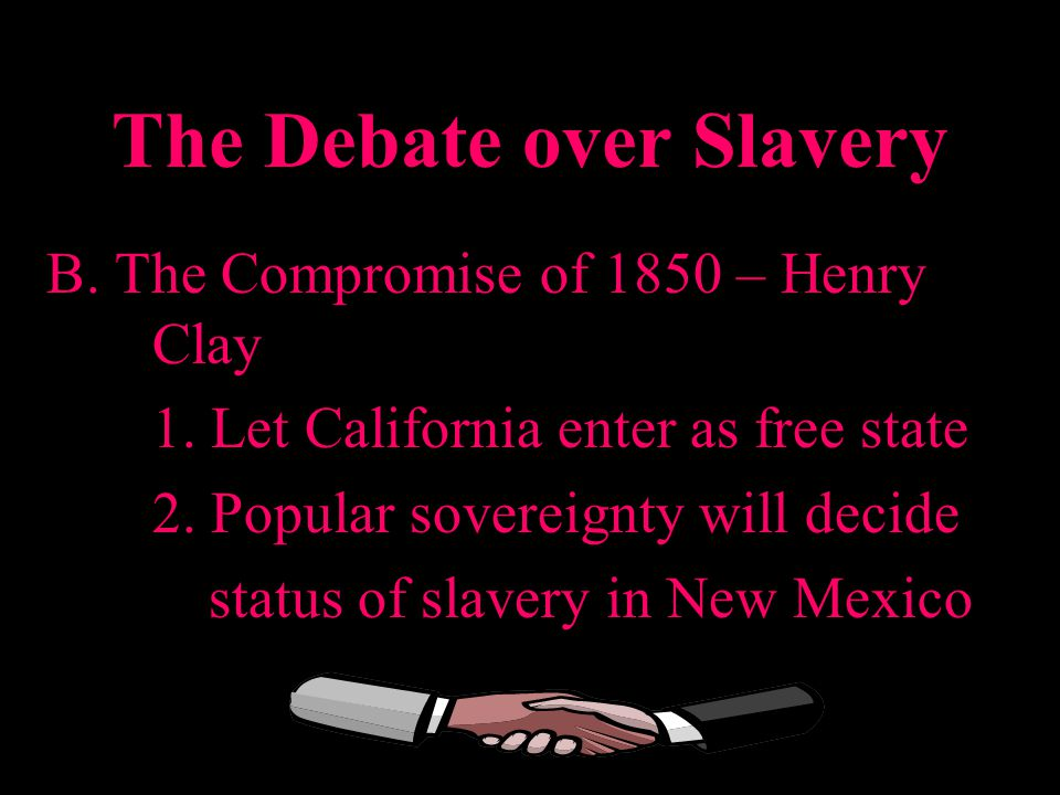 The Debate over Slavery B. The Compromise of 1850 – Henry Clay 1. Let California enter as free state 2. Popular sovereignty will decide status of slav