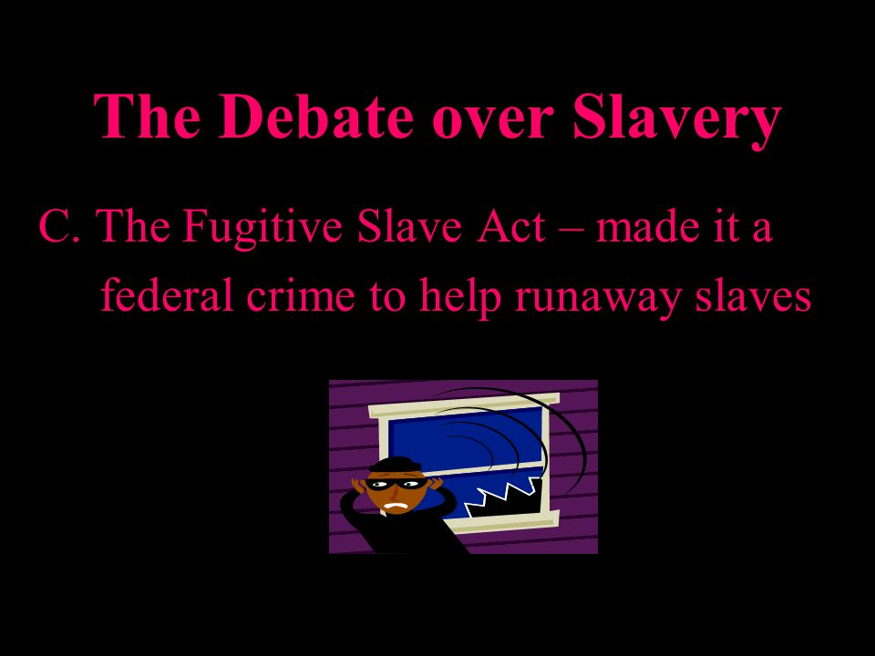 The Debate over Slavery C. The Fugitive Slave Act – made it a federal crime to help runaway slaves