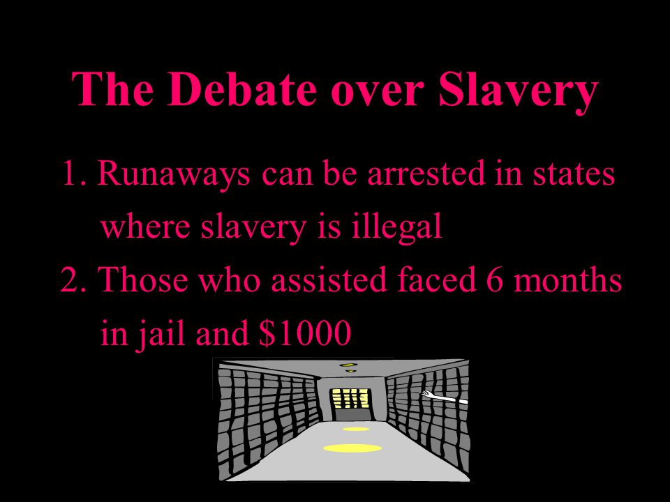 The Debate over Slavery 1. Runaways can be arrested in states where slavery is illegal 2. Those who assisted faced 6 months in jail and $1000