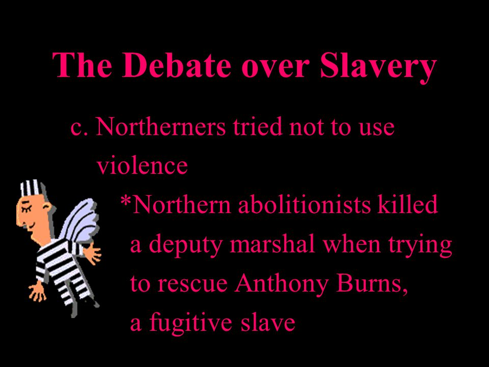 The Debate over Slavery c. Northerners tried not to use violence *Northern abolitionists killed a deputy marshal when trying to rescue Anthony Burns,
