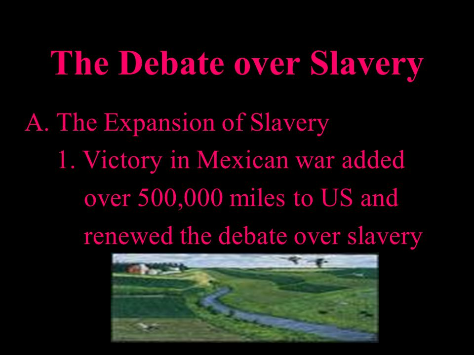 A.The Expansion of Slavery 1. Victory in Mexican war added over 500,000 miles to US and renewed the debate over slavery